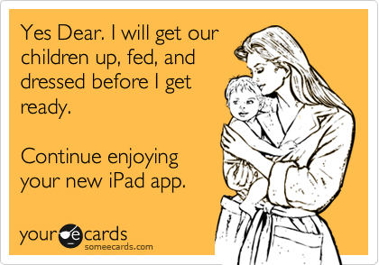 Yes Dear. I will get our  children up, fed, and dressed before I get ready.   Continue enjoying your new iPad app.