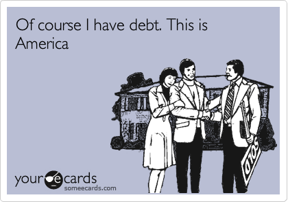 Of course I have debt. This is America
