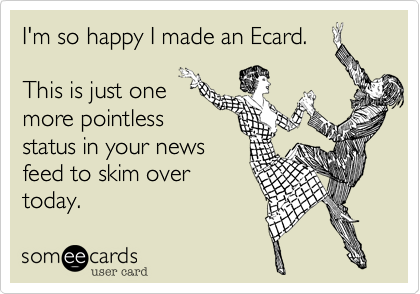 I'm so happy I made an Ecard.   This is just one more pointless  status in your news feed to skim over today.