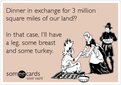 Dinner in exchange for 3 million square miles of our land??  In that case, I'll have a leg, some breast and some turkey.