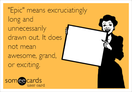 """""""Epic"""" means excruciatingly long and unnecessarily drawn out. It does not mean awesome, grand, or exciting."""