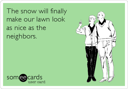 The snow will finally  make our lawn look  as nice as the neighbors.
