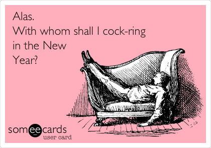 Alas. With whom shall I cock-ring in the New Year?