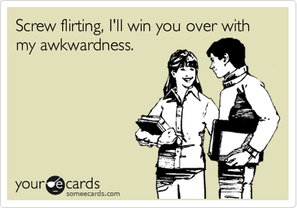 Screw flirting, I'll win you over with my awkwardness.