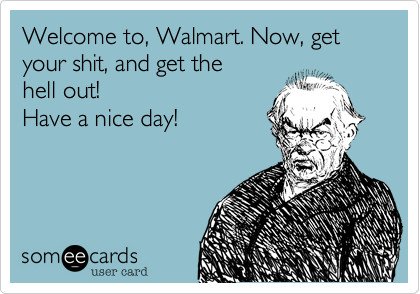Welcome to%2C Walmart. Now%2C get your shit%2C and get the hell out! Have a nice day!