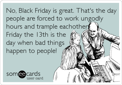 No, Black Friday is great. That's the day people are forced to work ungodly hours and trample eachother. Friday the 13th is the day when bad things happen to people!