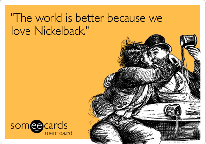 """I f-ing love Nickelback.  I love them, and, and, and...I love you."""