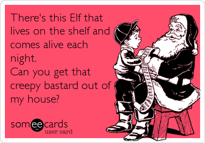 There's this Elf that lives on the shelf and comes alive each night.  Can you get that creepy bastard out of my house?
