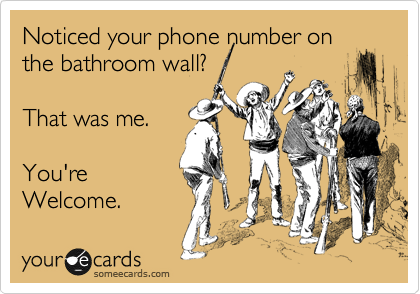 Have you noticed your phone number on the bathroom wall? That was me. You're welcome.