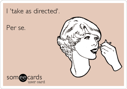 I 'take as directed'.   Per se.