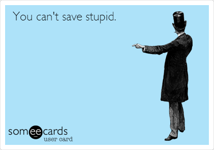 You can't save stupid.