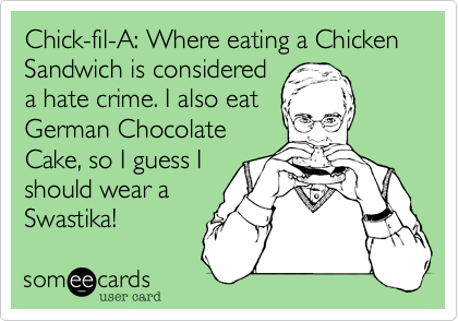 Chick-fil-A: Where eating a Chicken Sandwich is considered a hate crime. I also eat German Chocolate Cake, so I guess I should wear a Swastika!