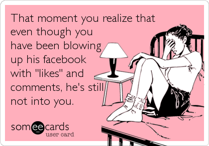 """That moment you realize that even though you have been blowing up his facebook with """"likes"""" and comments, he's still not into you."""