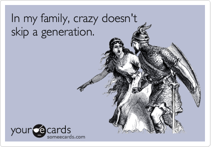In my family, crazy doesn't skip a generation.