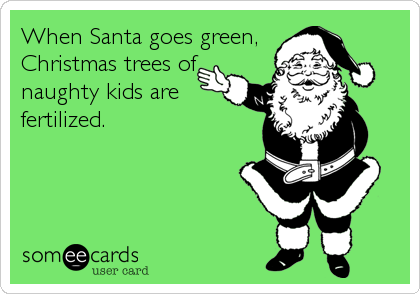When Santa goes green, Christmas trees of naughty kids are fertilized.