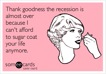 Thank goodness the recession is almost over