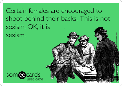 Certain females are encouraged to shoot behind their backs. This is not sexism. OK, it is sexism.