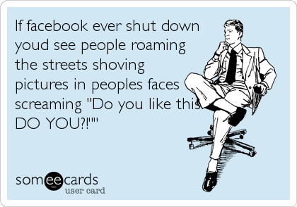 """If facebook ever shut down youd see people roaming the streets shoving pictures in peoples faces screaming """"Do you like this?! DO YOU?!"""""""""""