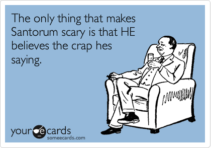 The only thing that makes Santorum scary is that he believes the crap hes saying.