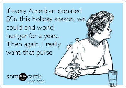 If every American donated $96 this holiday season, we could end world hunger for a year... Then again, I really want that purse.