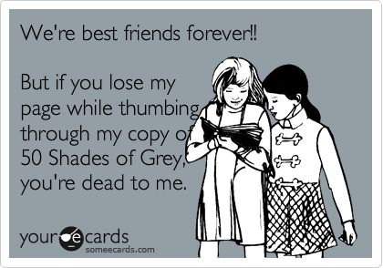 We're best friends forever!!    But if you lose my page while thumbing through my copy of 50 Shades of Grey, you're dead to me.
