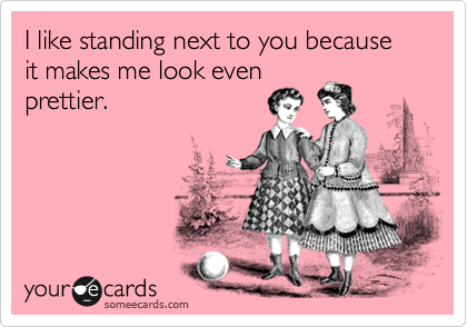 I like standing next to you because it makes me look even prettier.