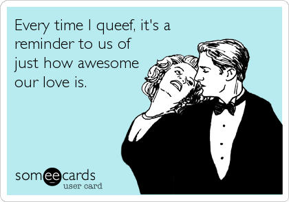 Every time I queef, it's a reminder to us of just how awesome our love is.