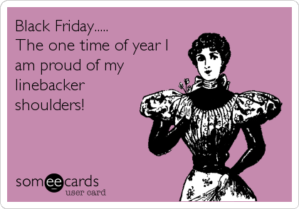 Black Friday.....           The one time of year I am proud of my linebacker shoulders!