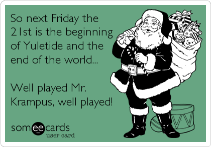 So next Friday the 21st is the beginning of Yuletide and the end of the world...  Well played Mr. Krampus, well played!