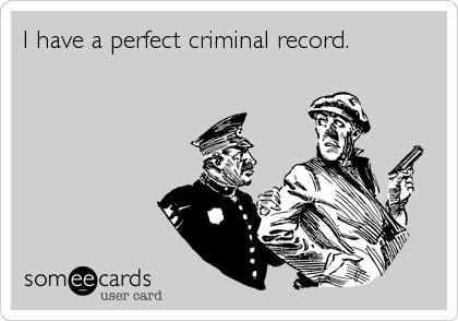 I have a perfect criminal record.