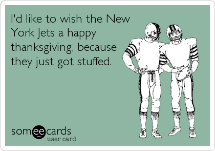 I'd like to wish the New York Jets a happy thanksgiving, because they just got stuffed.
