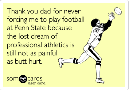 Thank you dad for never forcing me to play football at Penn State because the lost dream of  professional athletics is still not as painful as butt hurt.