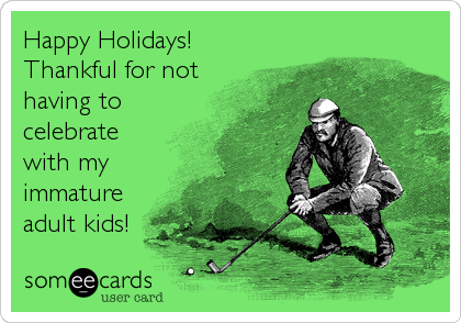 Happy Holidays!  Thankful for not having to celebrate with my immature adult kids!