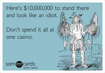 Here's $10,000,000 to stand there and look like an idiot.  Don't spend it all at one casino.