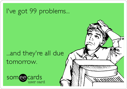 I've got 99 problems...     ...and they're all due tomorrow.