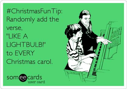 "#ChristmasFunTip: Randomly add the verse, ""LIKE A LIGHTBULB!"" to EVERY Christmas carol."