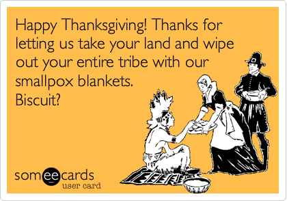 Happy Thanksgiving! Thanks for letting us take your land and wipe out your entire tribe with our