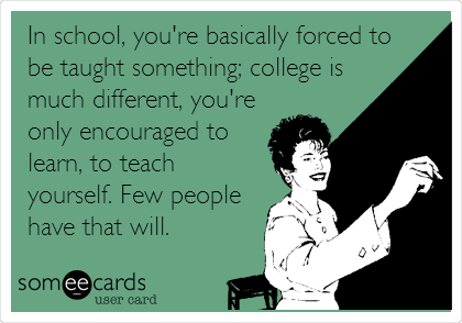 In school, you're basically forced to be taught something; college is much different, you're only encouraged to learn, to teach yourself. Few people have that will.