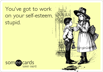 You've got to work on your self-esteem, stupid.