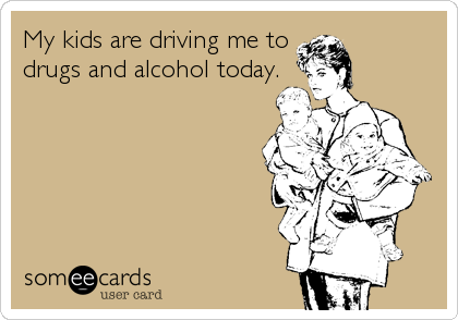 My kids are driving me todrugs and alcohol today.