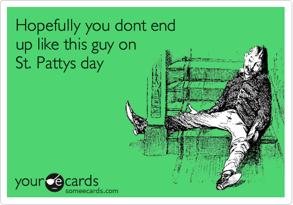 Hopefully you dont end up like this guy on St. Pattys day