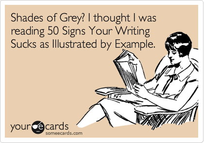Shades of Grey? I thought I was reading 50 Signs Your Writing Sucks as Illustrated by Example.