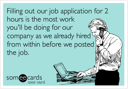 Filling out our job application for 2 hours is the most work you'll be doing for our company as we already hired  from within before we posted the job.