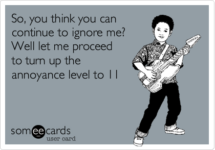 So, you think you can contnue to ignore me? Well let me proceed to turn up the annoyance level to 11