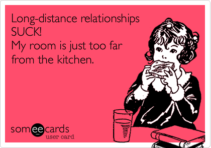 Long distance relationships suck my room is just too far from the long distance relationships suck my room is just too far from the kitchen m4hsunfo