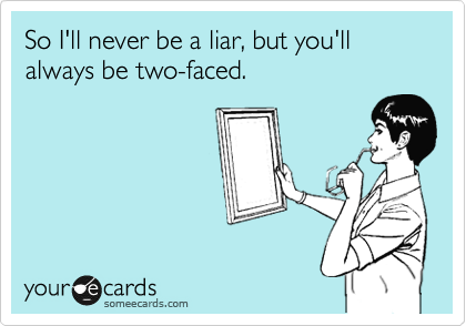 So I'll never be a liar, but you'll always be two-faced.