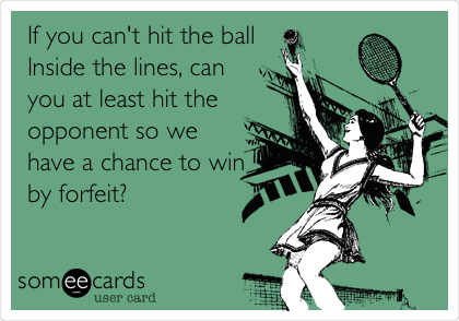 If you can't hit the ball Inside the lines, can you at least hit the opponent so we have a chance to win by forfeit?