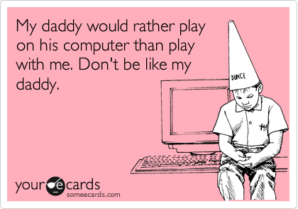 My daddy would rather play on his computer than play with me. Don't be like my daddy.