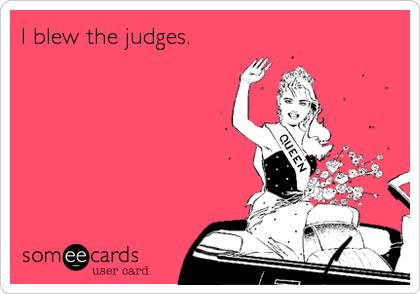 I blew the judges.