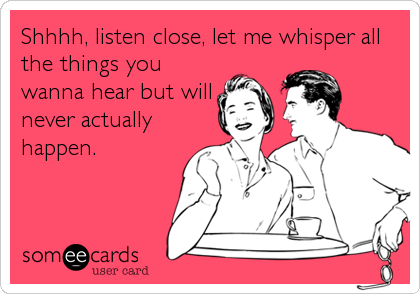 Shhhh, listen close, let me whisper all the things you wanna hear but will never actually happen.